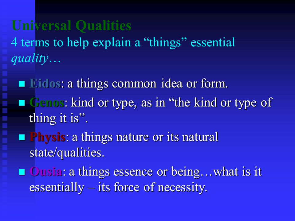 Universal Qualities 4 terms to help explain a things essential quality… Eidos: a things common idea or form.