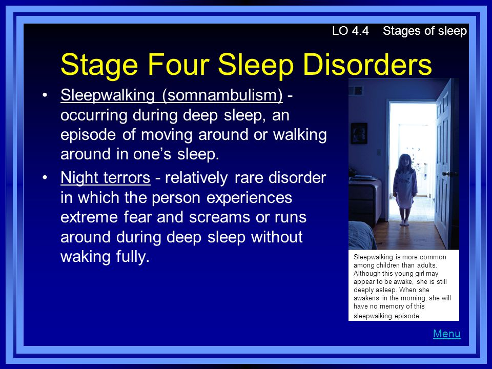 Stage Four Sleep Disorders Sleepwalking (somnambulism) - occurring during deep sleep, an episode of moving around or walking around in one's sleep.