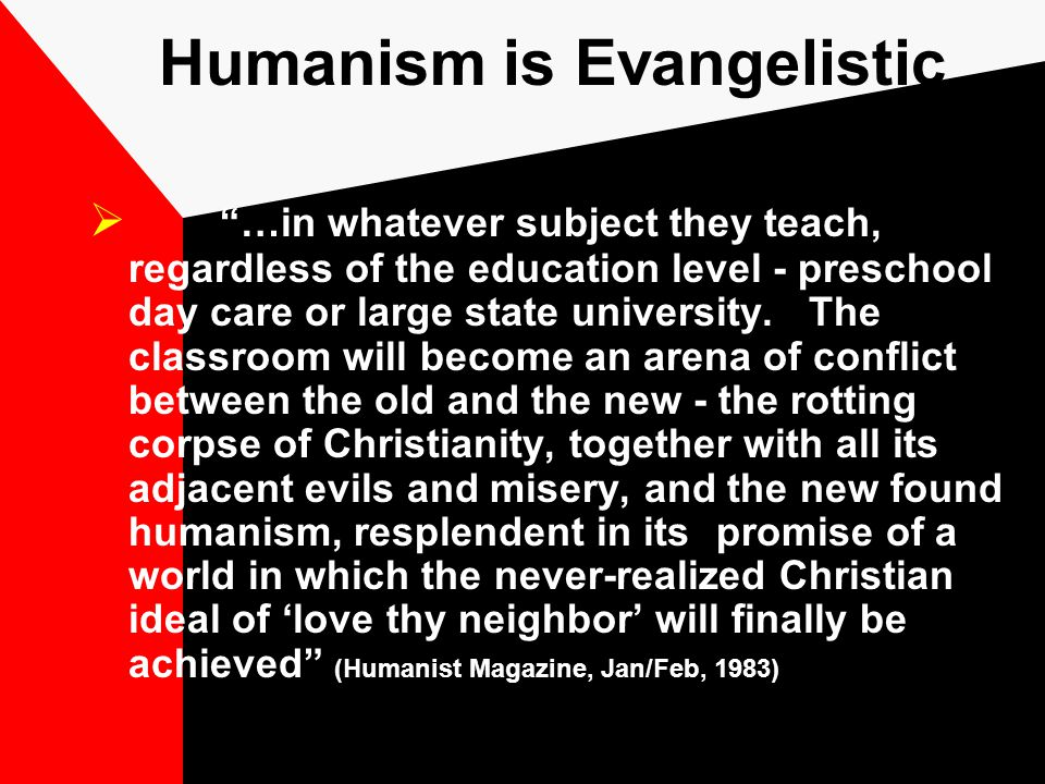 Humanism is Evangelistic  …in whatever subject they teach, regardless of the education level - preschool day care or large state university.