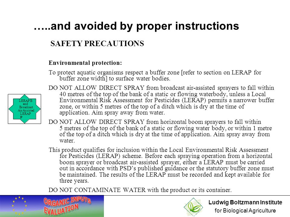 Ludwig Boltzmann Institute for Biological Agriculture Environmental protection: To protect aquatic organisms respect a buffer zone [refer to section on LERAP for buffer zone width] to surface water bodies.