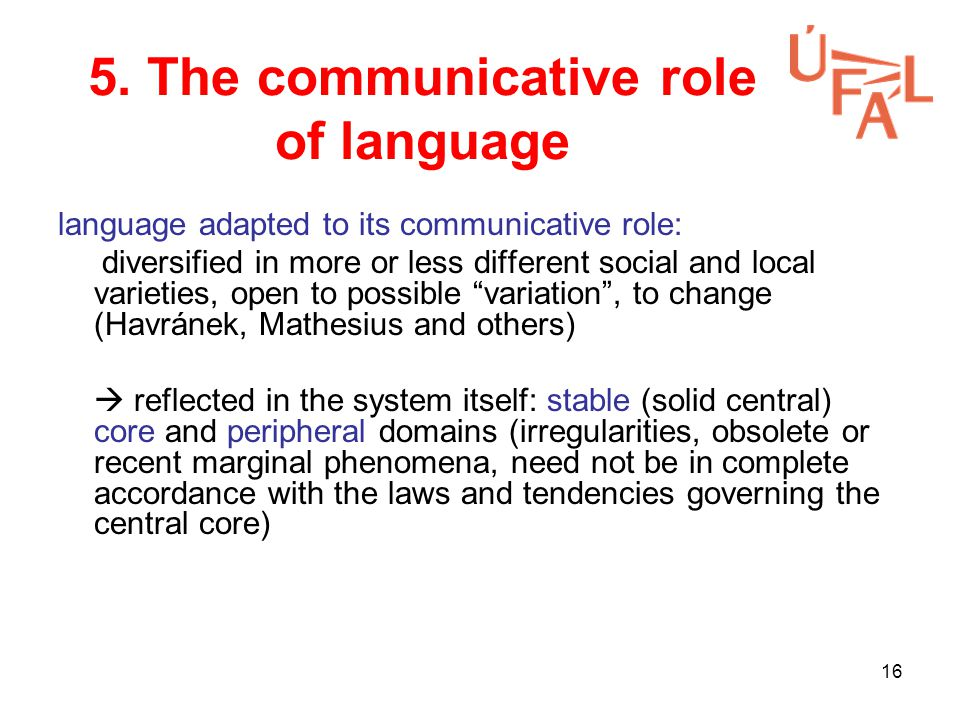 16 5. The communicative role of language language adapted to its communicative role: diversified in more or less different social and local varieties,