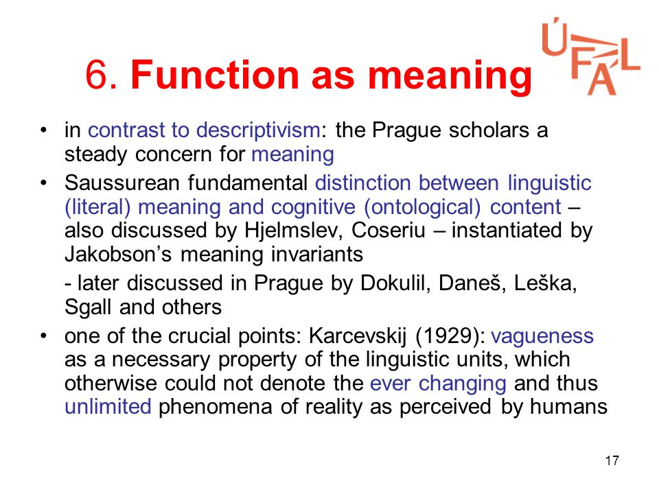 17 6. Function as meaning in contrast to descriptivism: the Prague scholars a steady concern for meaning Saussurean fundamental distinction between li