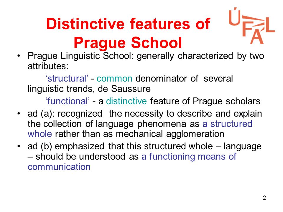 2 Distinctive features of Prague School Prague Linguistic School: generally characterized by two attributes: 'structural' - common denominator of several linguistic trends, de Saussure 'functional' - a distinctive feature of Prague scholars ad (a): recognized the necessity to describe and explain the collection of language phenomena as a structured whole rather than as mechanical agglomeration ad (b) emphasized that this structured whole – language – should be understood as a functioning means of communication