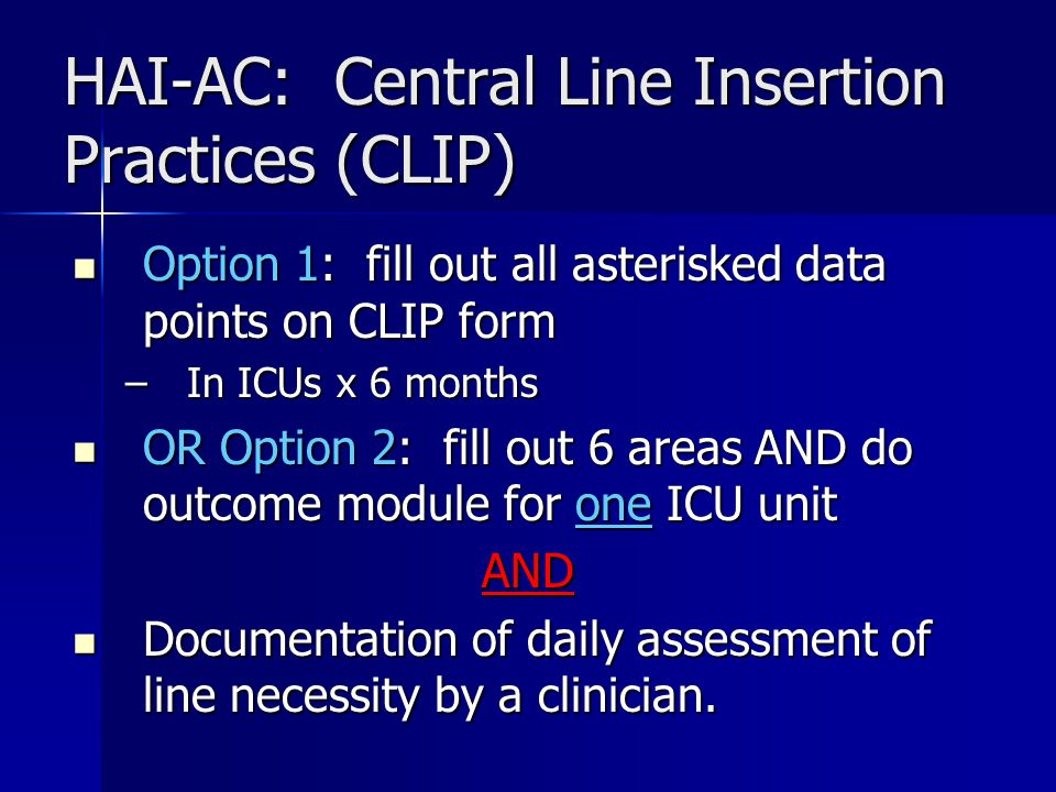 HAI-AC: Central Line Insertion Practices (CLIP) Option 1: fill out all asterisked data points on CLIP form Option 1: fill out all asterisked data points on CLIP form –In ICUs x 6 months OR Option 2: fill out 6 areas AND do outcome module for one ICU unit OR Option 2: fill out 6 areas AND do outcome module for one ICU unitAND Documentation of daily assessment of line necessity by a clinician.