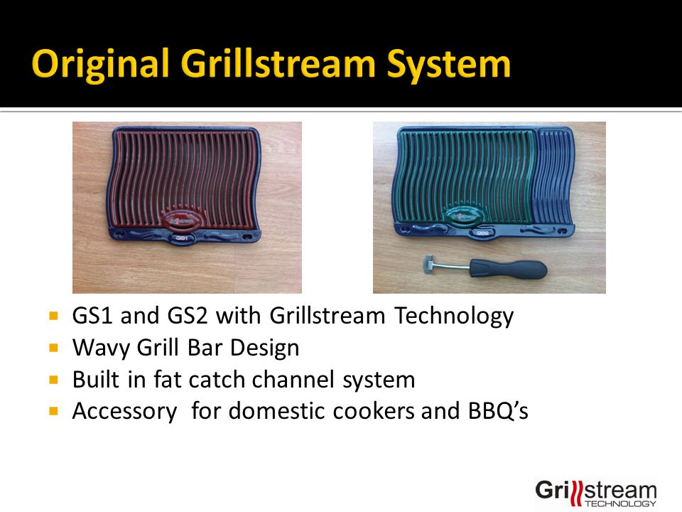  GS1 and GS2 with Grillstream Technology  Wavy Grill Bar Design  Built in fat catch channel system  Accessory for domestic cookers and BBQ's