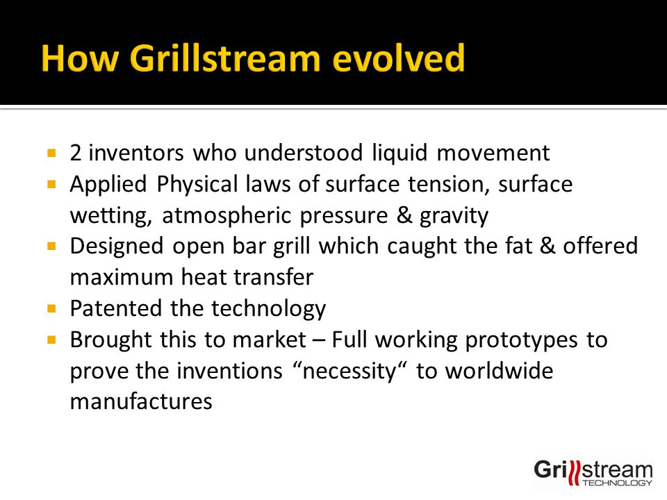  2 inventors who understood liquid movement  Applied Physical laws of surface tension, surface wetting, atmospheric pressure & gravity  Designed open bar grill which caught the fat & offered maximum heat transfer  Patented the technology  Brought this to market – Full working prototypes to prove the inventions necessity to worldwide manufactures