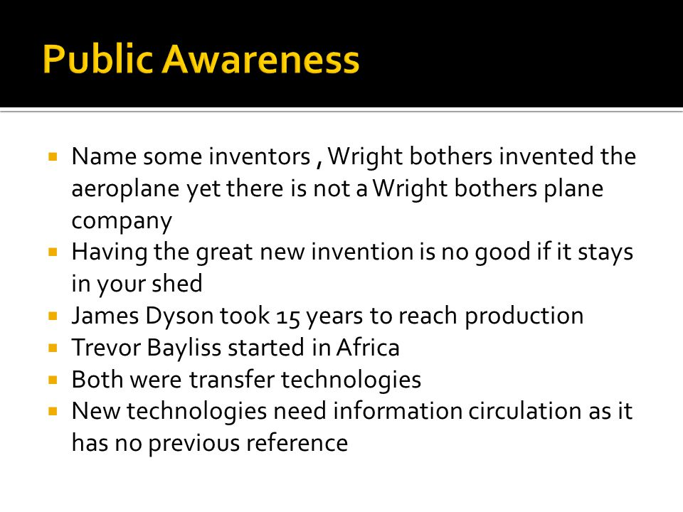  Name some inventors, Wright bothers invented the aeroplane yet there is not a Wright bothers plane company  Having the great new invention is no good if it stays in your shed  James Dyson took 15 years to reach production  Trevor Bayliss started in Africa  Both were transfer technologies  New technologies need information circulation as it has no previous reference