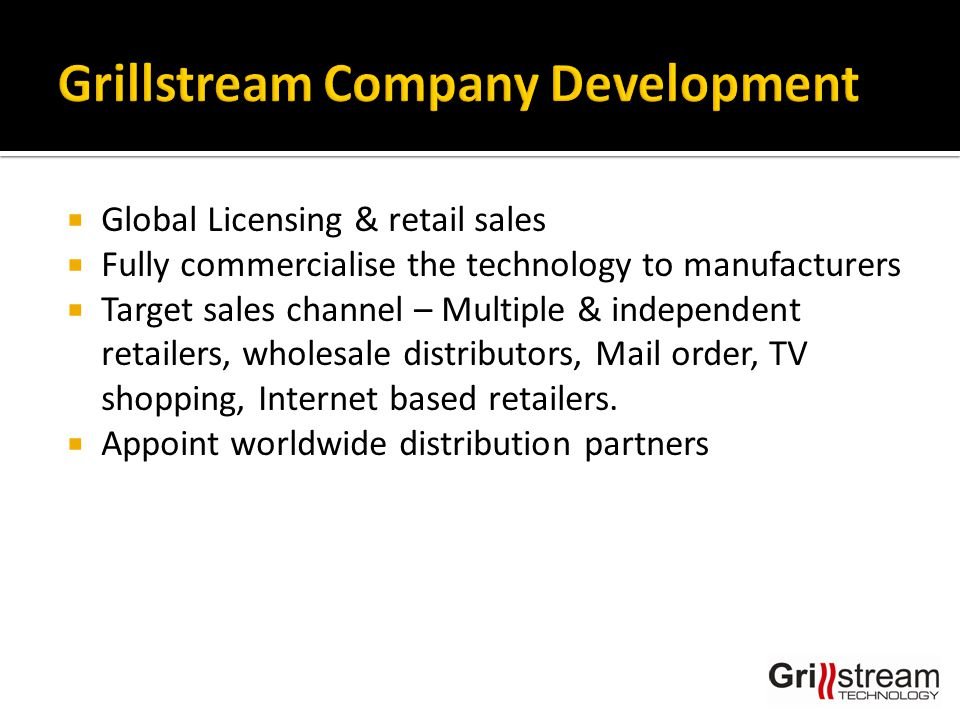  Expand Licensees within existing markets  Develop new Licensing markets  Develop Global Retail market opportunities  Prudent Financial Planning  Create new business divisions  New product development & applications for the Technology  Future Patent applications /Design Registrations