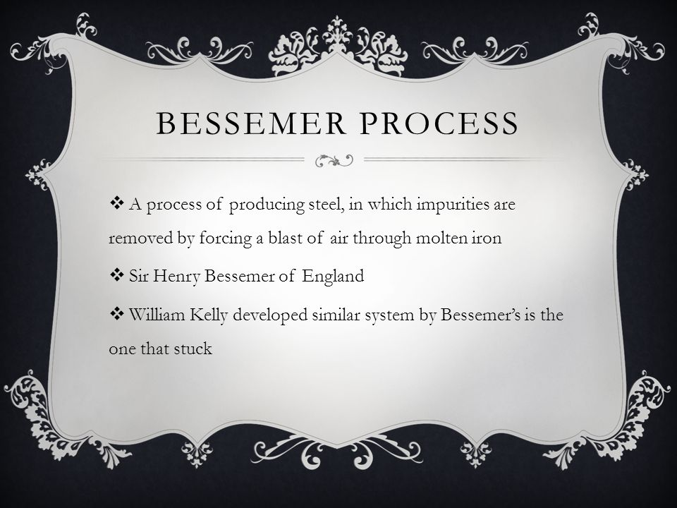 BESSEMER PROCESS  A process of producing steel, in which impurities are removed by forcing a blast of air through molten iron  Sir Henry Bessemer of England  William Kelly developed similar system by Bessemer's is the one that stuck