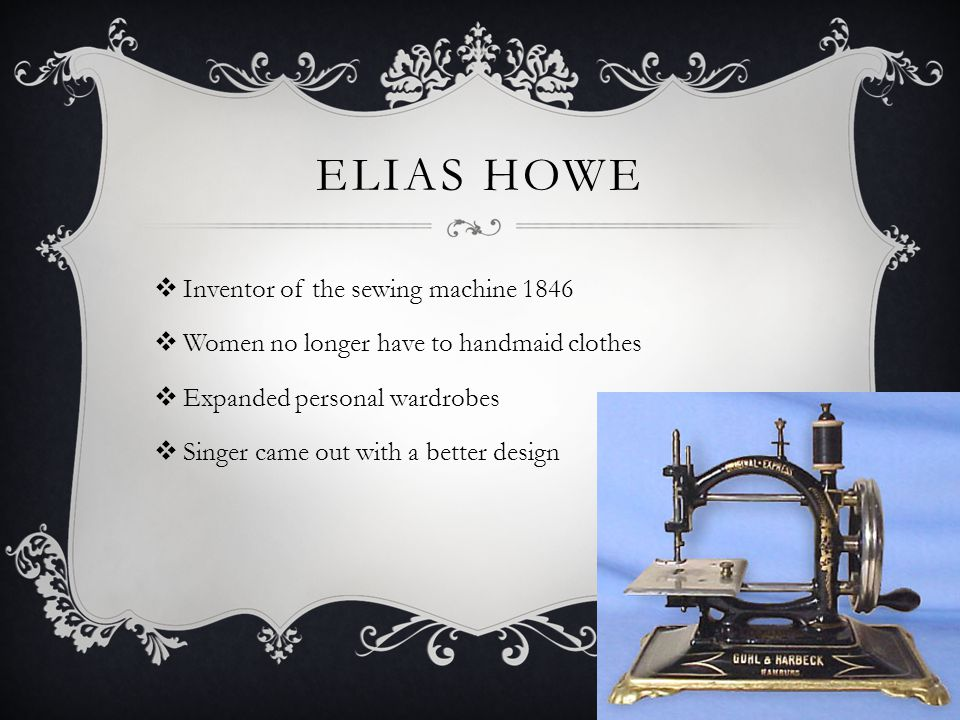 ELIAS HOWE  Inventor of the sewing machine 1846  Women no longer have to handmaid clothes  Expanded personal wardrobes  Singer came out with a better design