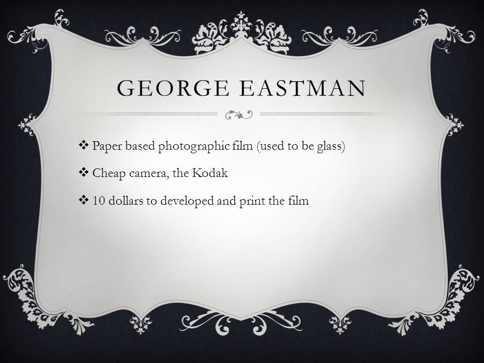 GEORGE EASTMAN  Paper based photographic film (used to be glass)  Cheap camera, the Kodak  10 dollars to developed and print the film