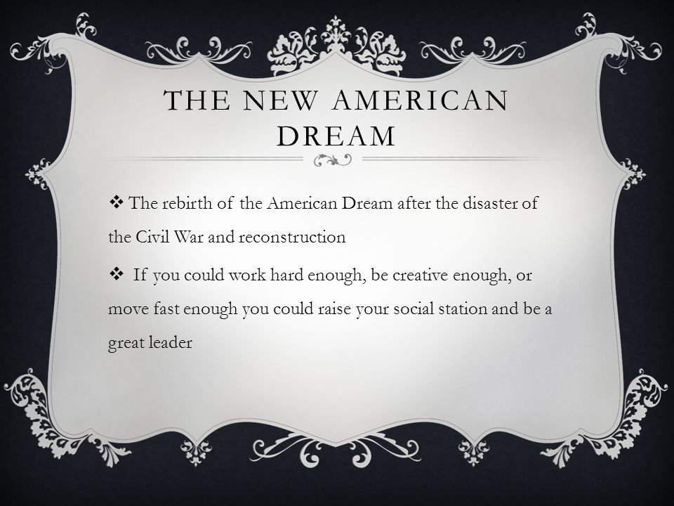THE NEW AMERICAN DREAM  The rebirth of the American Dream after the disaster of the Civil War and reconstruction  If you could work hard enough, be creative enough, or move fast enough you could raise your social station and be a great leader