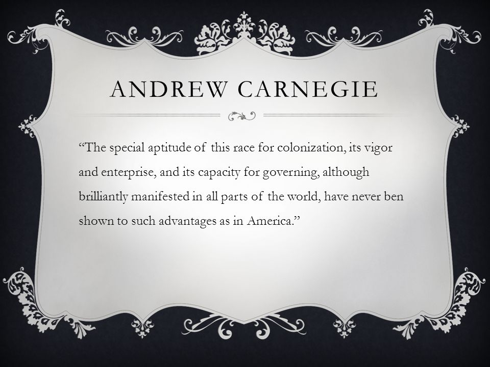 ANDREW CARNEGIE The special aptitude of this race for colonization, its vigor and enterprise, and its capacity for governing, although brilliantly manifested in all parts of the world, have never ben shown to such advantages as in America.