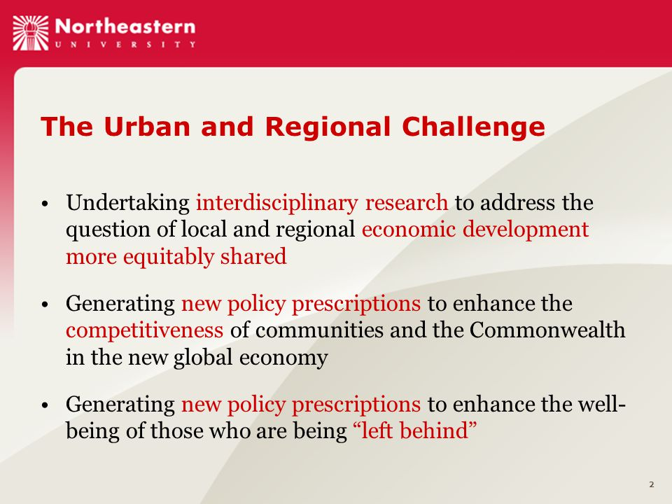 2 The Urban and Regional Challenge Undertaking interdisciplinary research to address the question of local and regional economic development more equitably shared Generating new policy prescriptions to enhance the competitiveness of communities and the Commonwealth in the new global economy Generating new policy prescriptions to enhance the well- being of those who are being left behind
