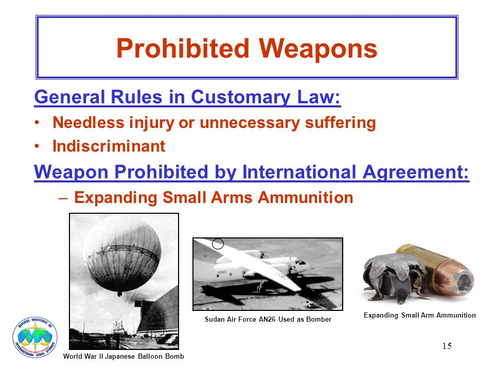 15 Prohibited Weapons General Rules in Customary Law: Needless injury or unnecessary suffering Indiscriminant Weapon Prohibited by International Agree