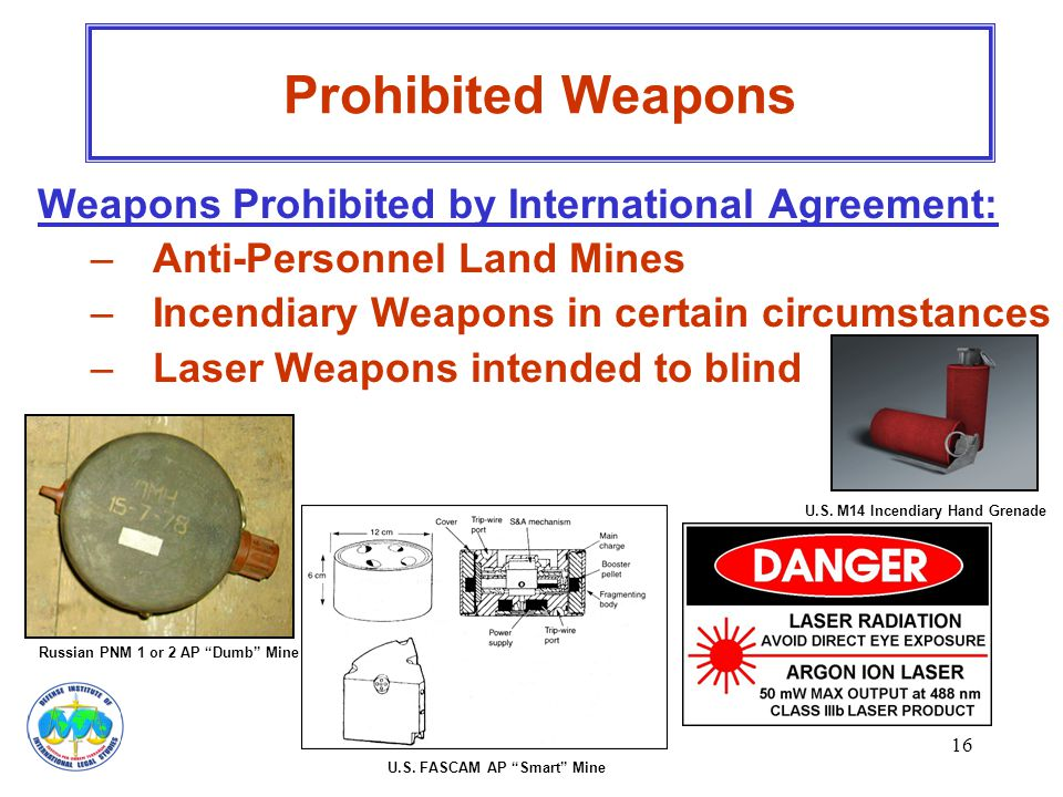 16 Weapons Prohibited by International Agreement: –Anti-Personnel Land Mines –Incendiary Weapons in certain circumstances –Laser Weapons intended to b