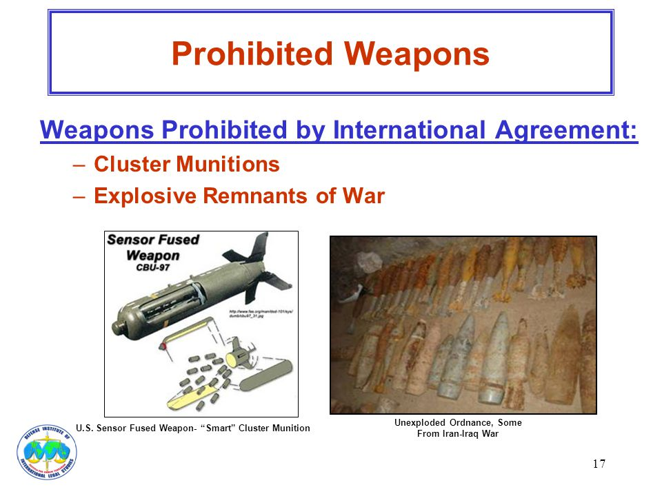 "17 Weapons Prohibited by International Agreement: –Cluster Munitions –Explosive Remnants of War Prohibited Weapons U.S. Sensor Fused Weapon- ""Smart"" C"