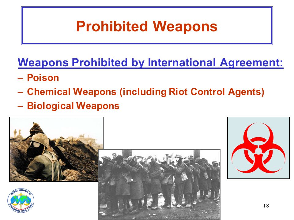 18 Weapons Prohibited by International Agreement: –Poison –Chemical Weapons (including Riot Control Agents) –Biological Weapons Prohibited Weapons
