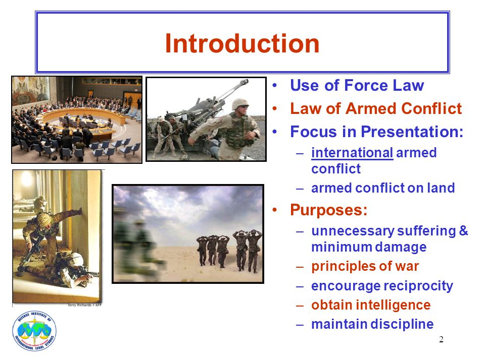 2 Introduction Use of Force Law Law of Armed Conflict Focus in Presentation: –international armed conflict –armed conflict on land Purposes: –unnecess