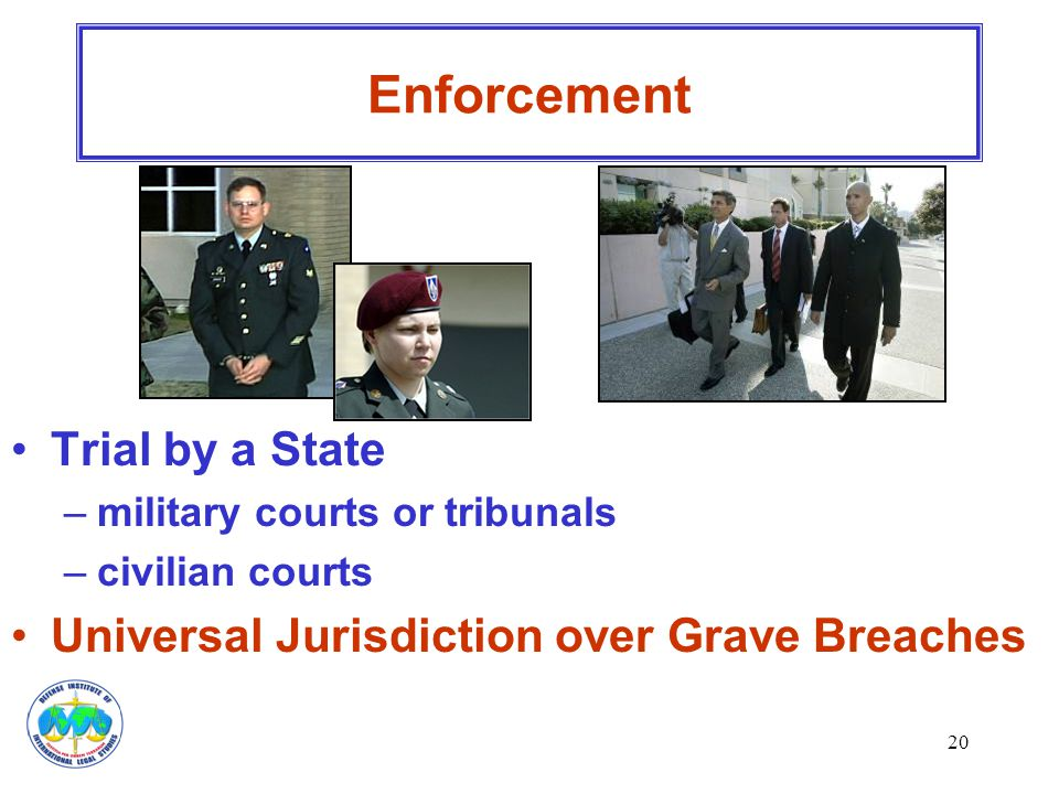 20 Trial by a State –military courts or tribunals –civilian courts Universal Jurisdiction over Grave Breaches Enforcement