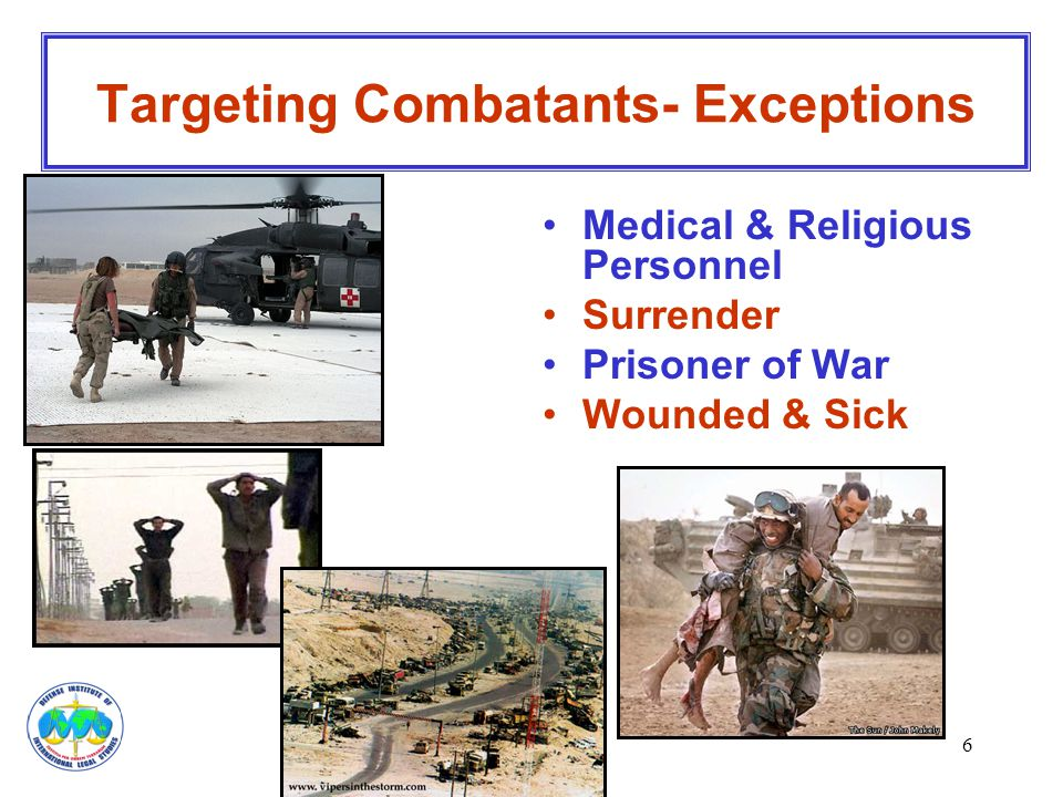 6 Targeting Combatants- Exceptions Medical & Religious Personnel Surrender Prisoner of War Wounded & Sick