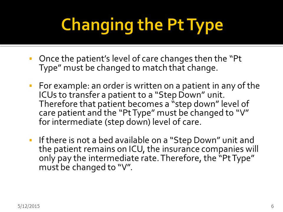 " Once the patient's level of care changes then the ""Pt Type"" must be changed to match that change.  For example: an order is written on a patient in"