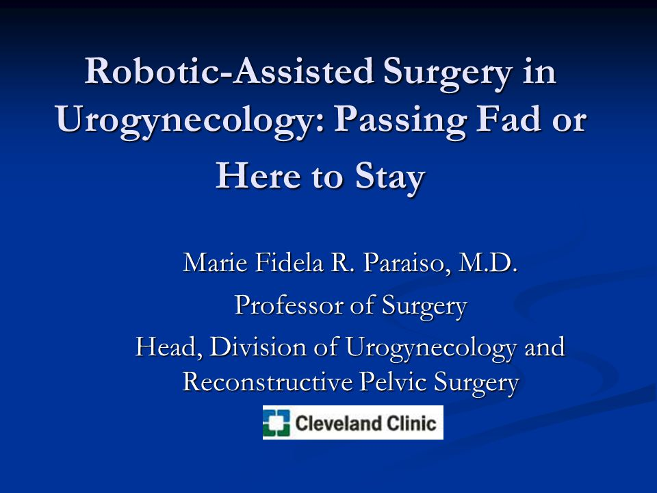 Robotic-Assisted Surgery in Urogynecology: Passing Fad or Here to Stay Marie Fidela R.
