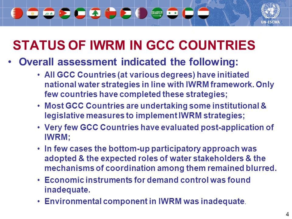 4 STATUS OF IWRM IN GCC COUNTRIES Overall assessment indicated the following: All GCC Countries (at various degrees) have initiated national water strategies in line with IWRM framework.