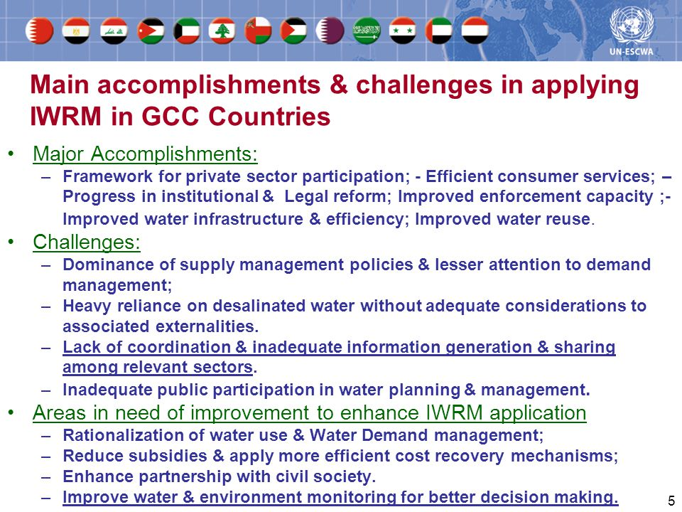 5 Main accomplishments & challenges in applying IWRM in GCC Countries Major Accomplishments: –Framework for private sector participation; - Efficient consumer services; – Progress in institutional & Legal reform; Improved enforcement capacity ;- Improved water infrastructure & efficiency; Improved water reuse.