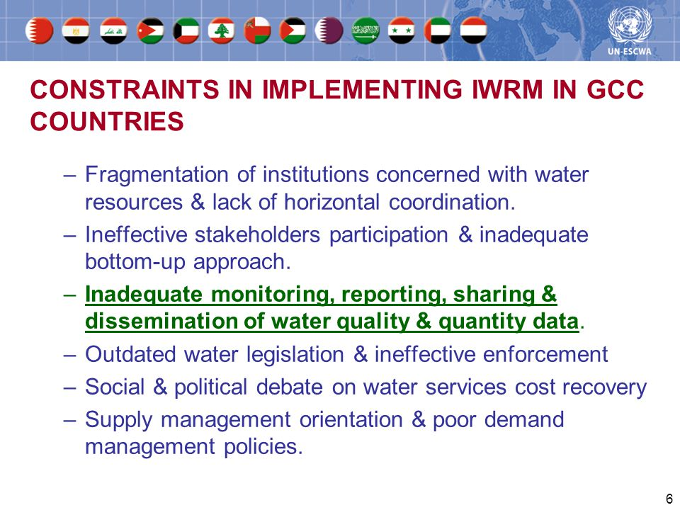 6 CONSTRAINTS IN IMPLEMENTING IWRM IN GCC COUNTRIES –Fragmentation of institutions concerned with water resources & lack of horizontal coordination.