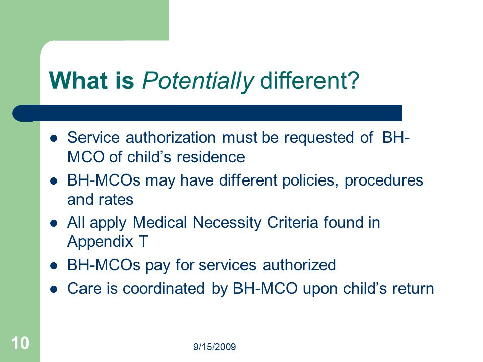 9/15/2009 10 What is Potentially different? Service authorization must be requested of BH- MCO of child's residence BH-MCOs may have different policie