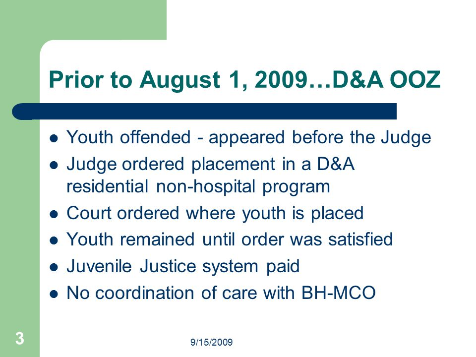 3 Prior to August 1, 2009…D&A OOZ Youth offended - appeared before the Judge Judge ordered placement in a D&A residential non-hospital program Court o