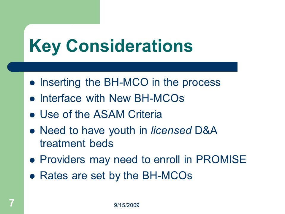 9/15/2009 7 Key Considerations Inserting the BH-MCO in the process Interface with New BH-MCOs Use of the ASAM Criteria Need to have youth in licensed D&A treatment beds Providers may need to enroll in PROMISE Rates are set by the BH-MCOs