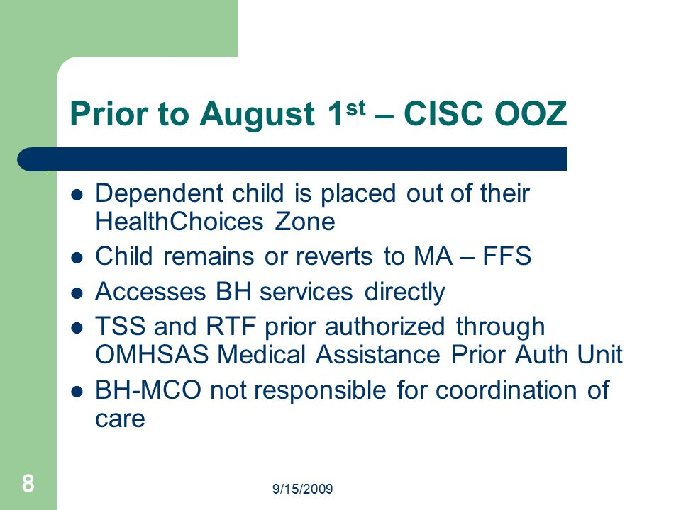 9/15/2009 8 Prior to August 1 st – CISC OOZ Dependent child is placed out of their HealthChoices Zone Child remains or reverts to MA – FFS Accesses BH services directly TSS and RTF prior authorized through OMHSAS Medical Assistance Prior Auth Unit BH-MCO not responsible for coordination of care