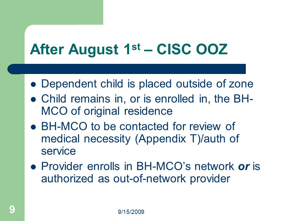 9/15/2009 9 After August 1 st – CISC OOZ Dependent child is placed outside of zone Child remains in, or is enrolled in, the BH- MCO of original residence BH-MCO to be contacted for review of medical necessity (Appendix T)/auth of service Provider enrolls in BH-MCO's network or is authorized as out-of-network provider