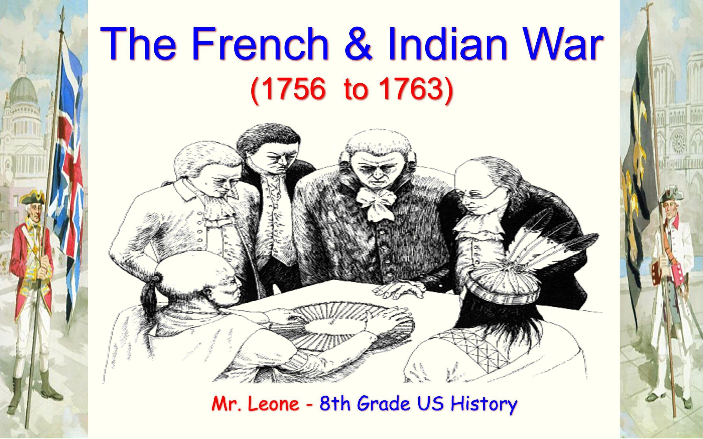 The French & Indian War (1756 to 1763) The French & Indian War (1756 to 1763) Mr. Leone - 8th Grade US History