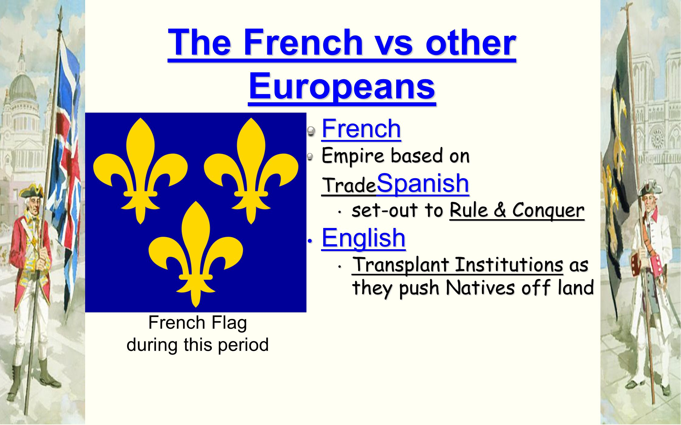 French Empire based on Trade Spanish set-out to Rule & Conquer set-out to Rule & Conquer English English Transplant Institutions as they push Natives