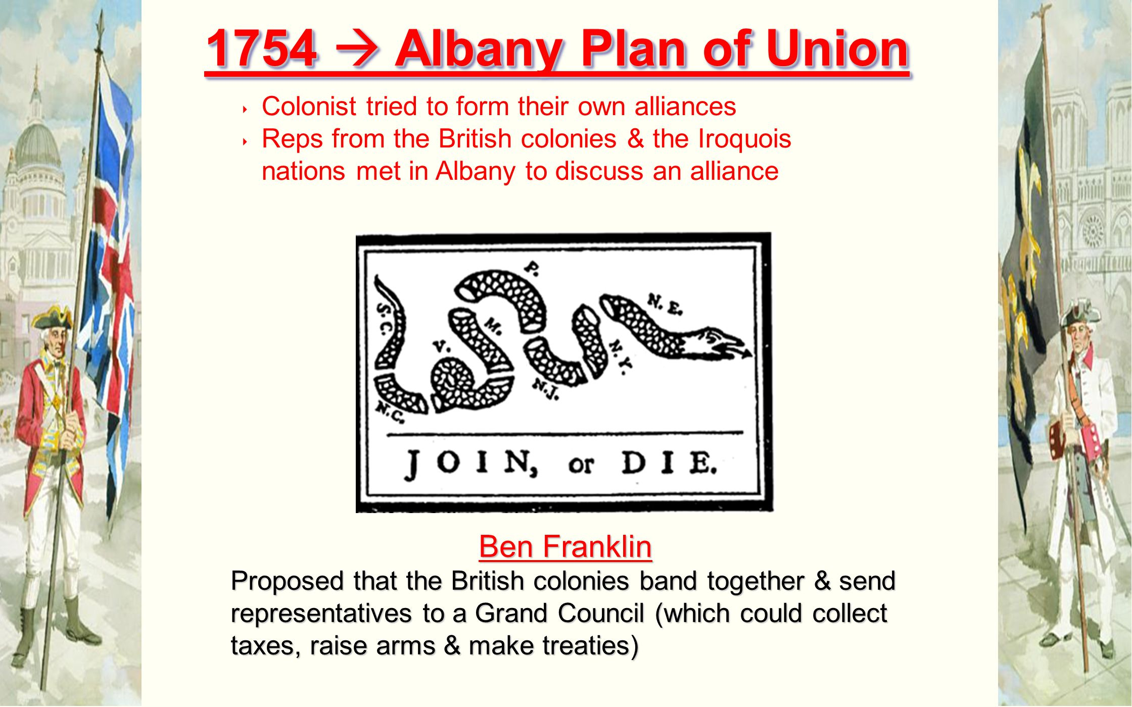 Ben Franklin Proposed that the British colonies band together & send representatives to a Grand Council (which could collect taxes, raise arms & make