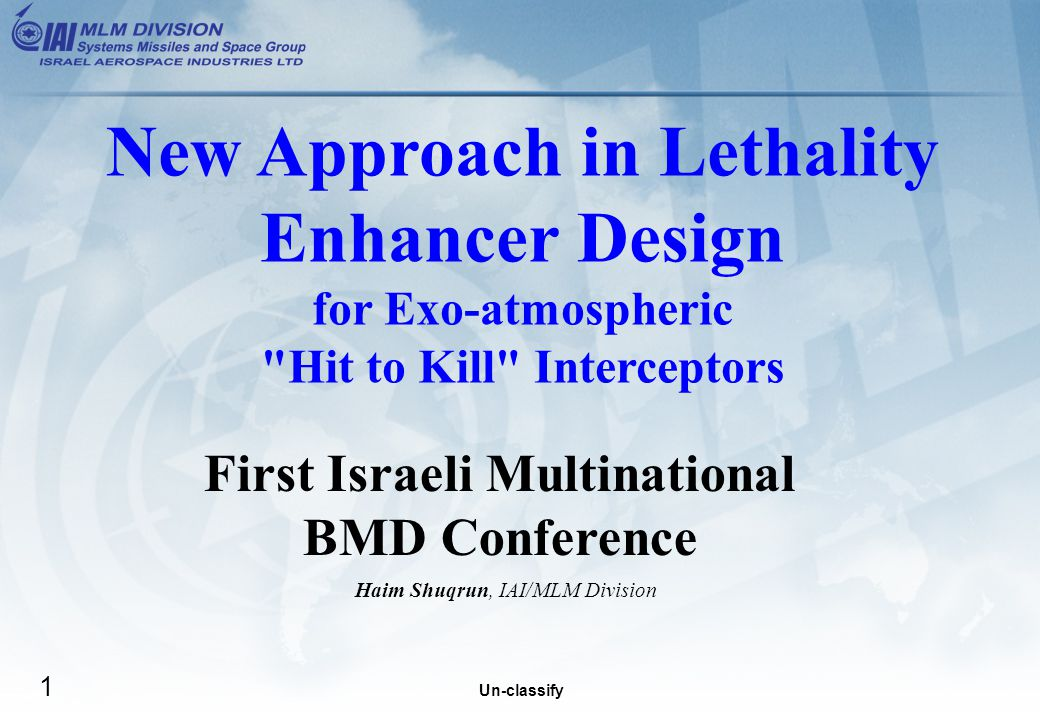 Un-classify 1 First Israeli Multinational BMD Conference Haim Shuqrun, IAI/MLM Division New Approach in Lethality Enhancer Design for Exo-atmospheric Hit to Kill Interceptors