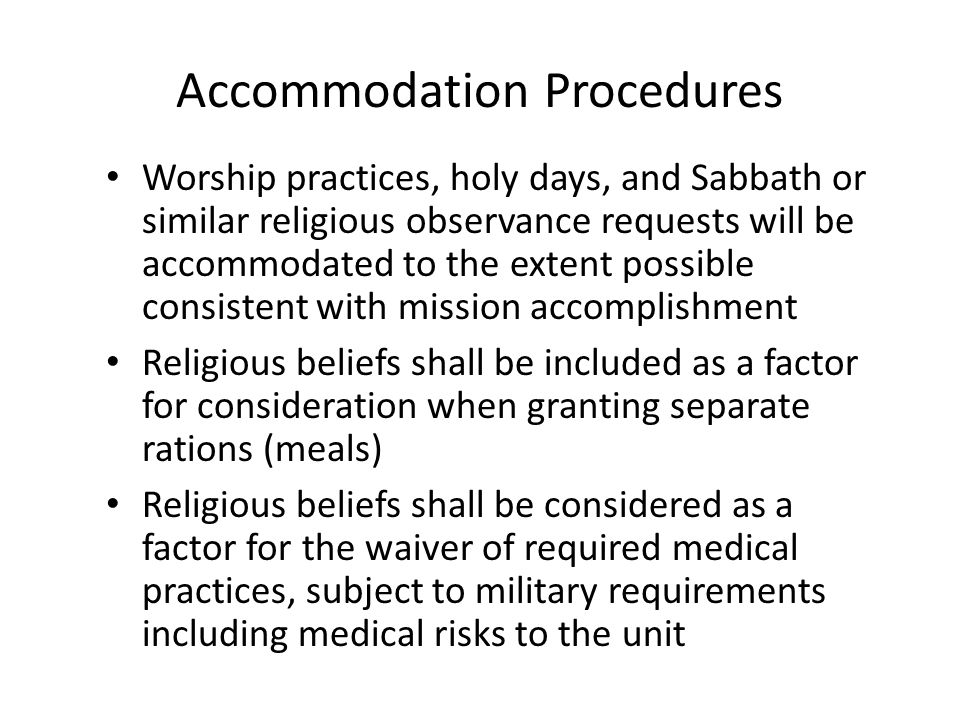 Accommodation Procedures Worship practices, holy days, and Sabbath or similar religious observance requests will be accommodated to the extent possible consistent with mission accomplishment Religious beliefs shall be included as a factor for consideration when granting separate rations (meals) Religious beliefs shall be considered as a factor for the waiver of required medical practices, subject to military requirements including medical risks to the unit