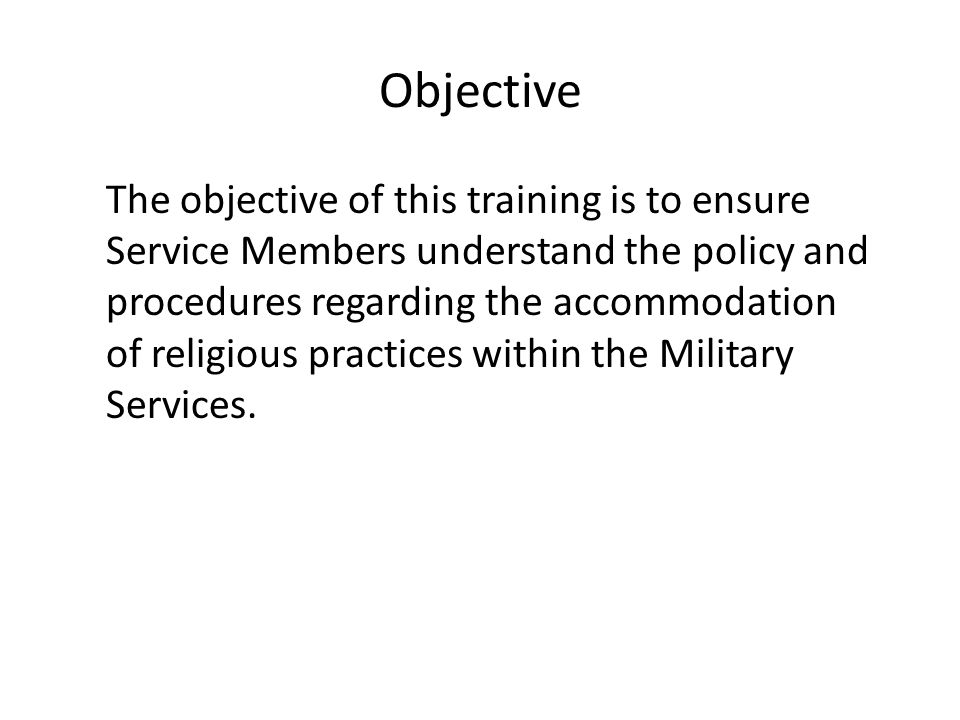Objective The objective of this training is to ensure Service Members understand the policy and procedures regarding the accommodation of religious practices within the Military Services.