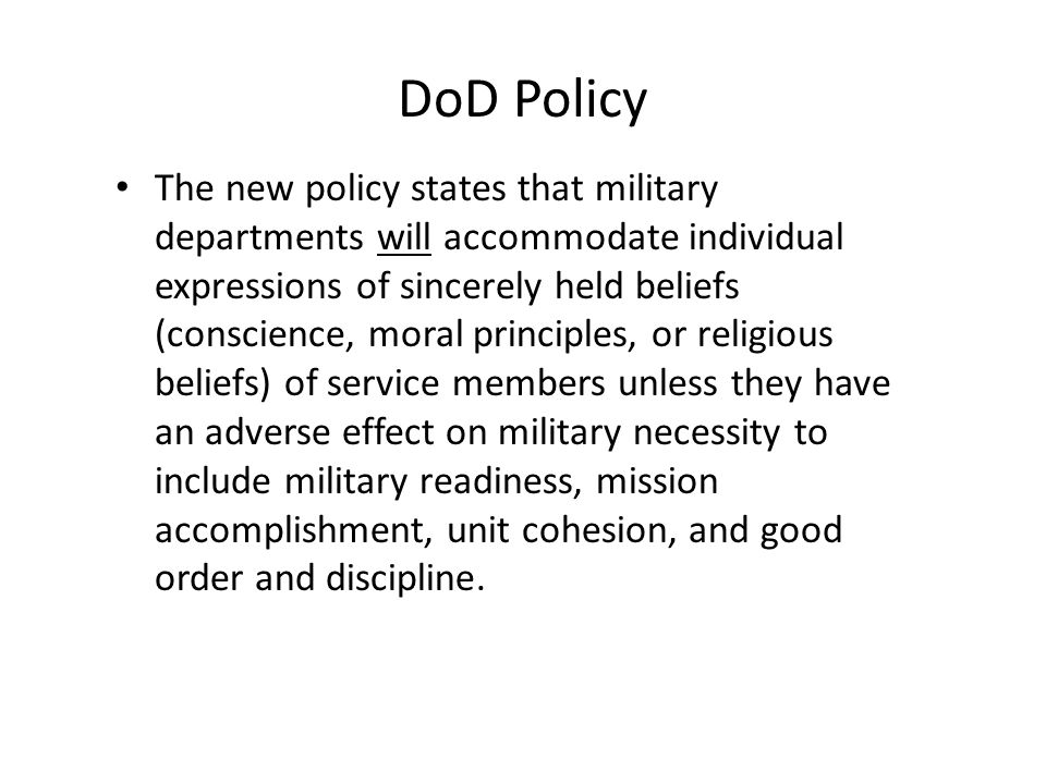 DoD Policy The new policy states that military departments will accommodate individual expressions of sincerely held beliefs (conscience, moral principles, or religious beliefs) of service members unless they have an adverse effect on military necessity to include military readiness, mission accomplishment, unit cohesion, and good order and discipline.