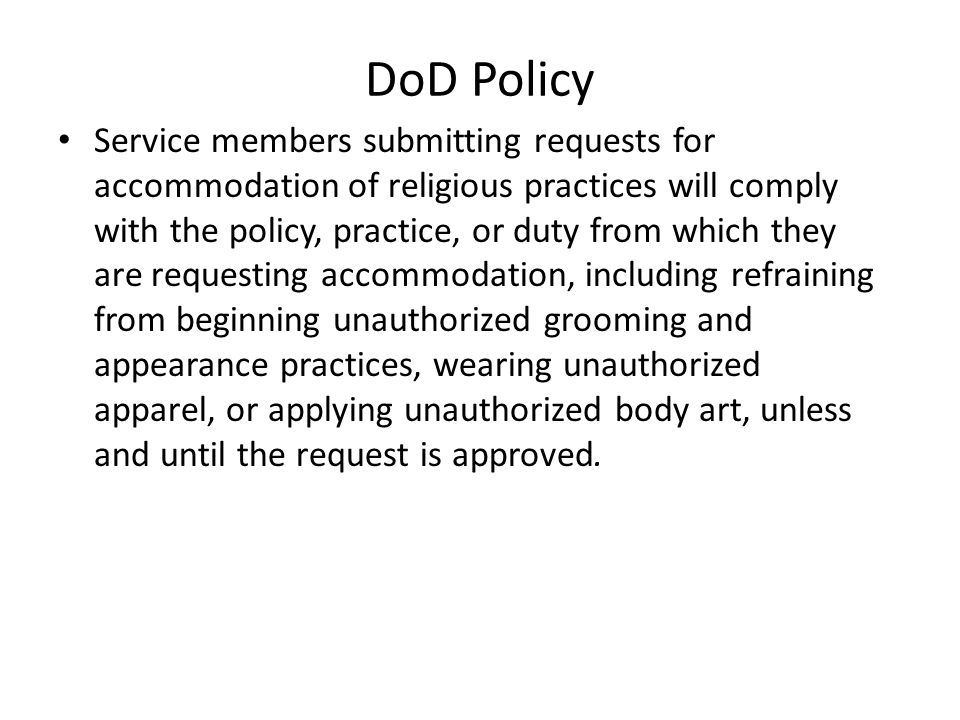 DoD Policy Service members submitting requests for accommodation of religious practices will comply with the policy, practice, or duty from which they are requesting accommodation, including refraining from beginning unauthorized grooming and appearance practices, wearing unauthorized apparel, or applying unauthorized body art, unless and until the request is approved.