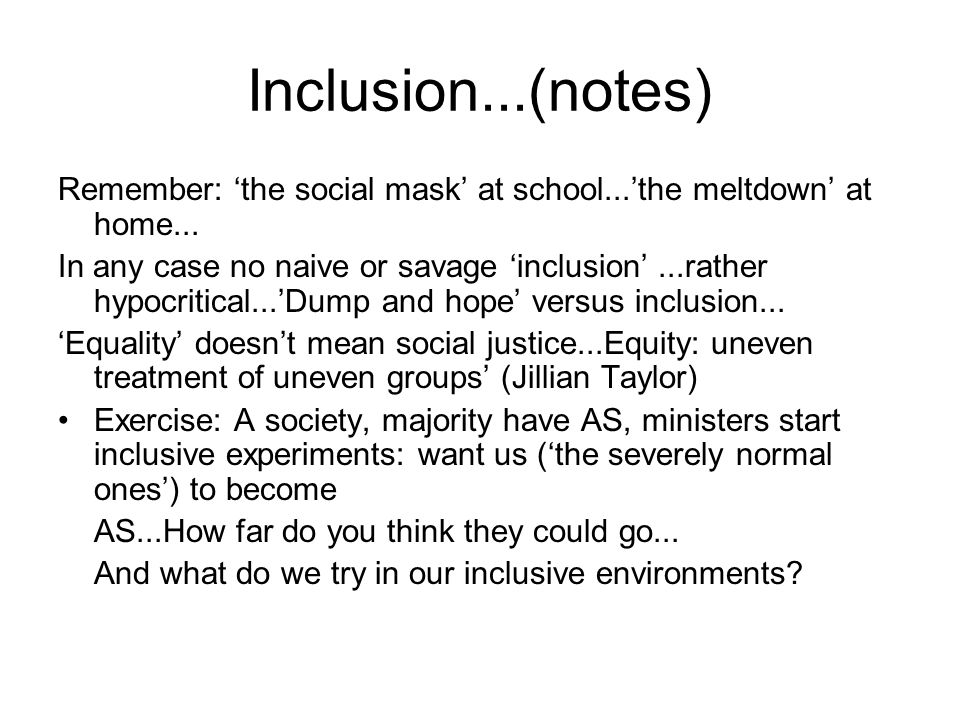 Inclusion...(notes) Remember: 'the social mask' at school...'the meltdown' at home...