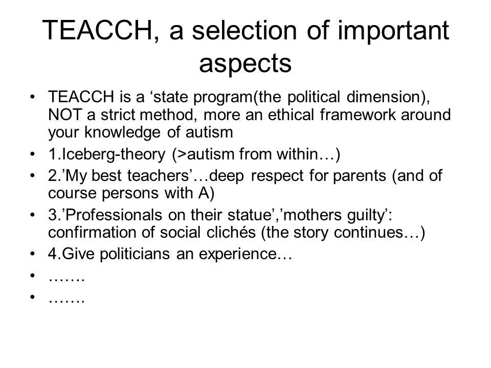TEACCH, a selection of important aspects TEACCH is a 'state program(the political dimension), NOT a strict method, more an ethical framework around your knowledge of autism 1.Iceberg-theory (>autism from within…) 2.'My best teachers'…deep respect for parents (and of course persons with A) 3.'Professionals on their statue','mothers guilty': confirmation of social clichés (the story continues…) 4.Give politicians an experience… …….