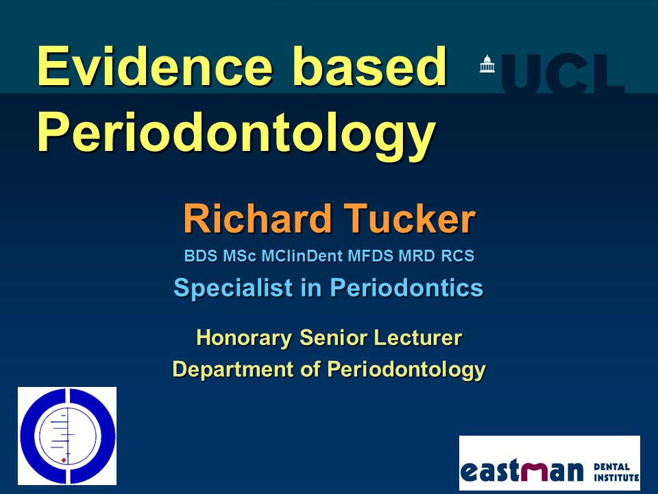 Evidence based Periodontology Richard Tucker BDS MSc MClinDent MFDS MRD RCS Specialist in Periodontics Honorary Senior Lecturer Department of Periodon