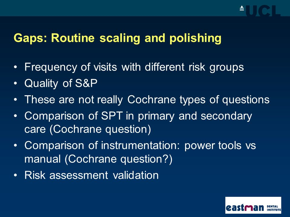 Gaps: Routine scaling and polishing Frequency of visits with different risk groups Quality of S&P These are not really Cochrane types of questions Com