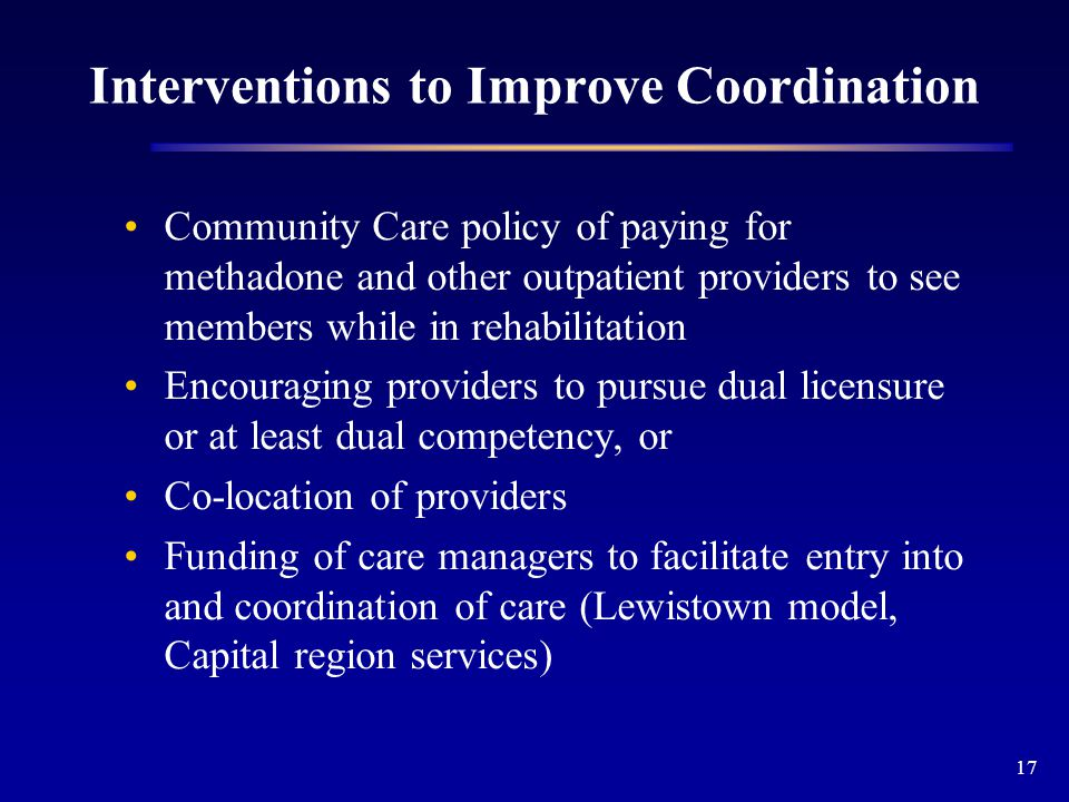 17 Interventions to Improve Coordination Community Care policy of paying for methadone and other outpatient providers to see members while in rehabilitation Encouraging providers to pursue dual licensure or at least dual competency, or Co-location of providers Funding of care managers to facilitate entry into and coordination of care (Lewistown model, Capital region services)