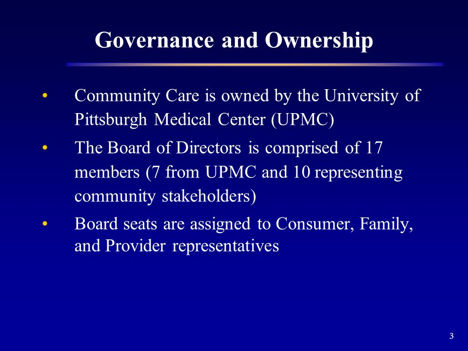 3 Governance and Ownership Community Care is owned by the University of Pittsburgh Medical Center (UPMC) The Board of Directors is comprised of 17 members (7 from UPMC and 10 representing community stakeholders) Board seats are assigned to Consumer, Family, and Provider representatives