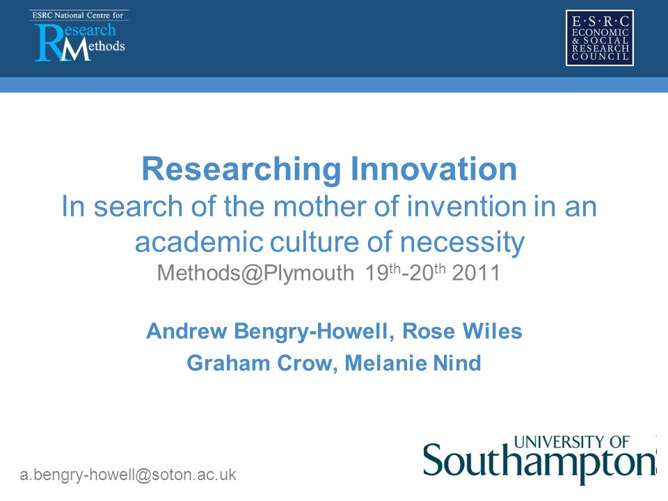 Researching Innovation In search of the mother of invention in an academic culture of necessity Methods@Plymouth 19 th -20 th 2011 Andrew Bengry-Howell, Rose Wiles Graham Crow, Melanie Nind a.bengry-howell@soton.ac.uk